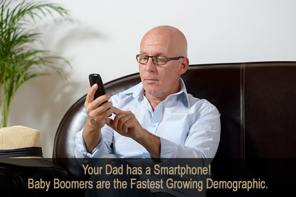 Your Dad Has a Smartphone!  Baby Boomers are the Fastest Growing Demographic.